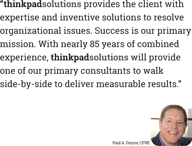 """""""thinkpadsolutions provides the client with expertise and inventiveness to provide solutions to resolve organizational issues. Success is our primary mission. With nearly 85 years of combined experience, thinkpadsolutions will provide one of our primary consultants to walk side-by-side to deliver measurable results."""""""